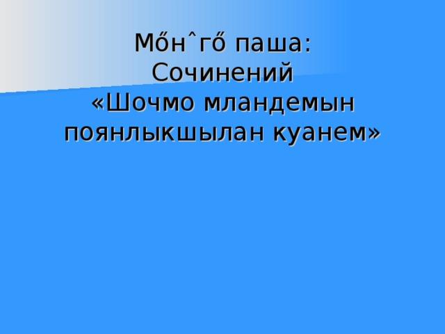 М ő н ˆ г ő паша:  Сочинений  «Шочмо мландемын поянлыкшылан куанем»