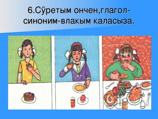 6.С ÿ ретым ончен,глагол-синоним-влакым каласыза.