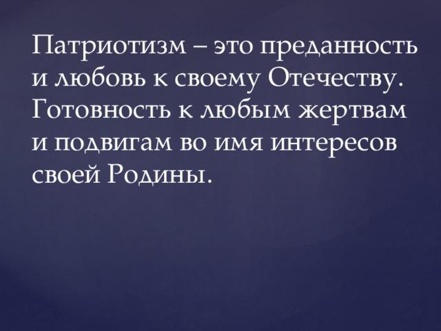 Патриотизм – это преданность и любовь к своему Отечеству. Готовность к любым жертвам и подвигам во имя интересов своей Родины. . .