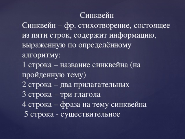 Синквейн Синквейн – фр. стихотворение, состоящее из пяти строк, содержит информацию, выраженную по определённому алгоритму: 1 строка – название синквейна (на пройденную тему) 2 строка – два прилагательных 3 строка – три глагола 4 строка – фраза на тему синквейна  5 строка - существительное