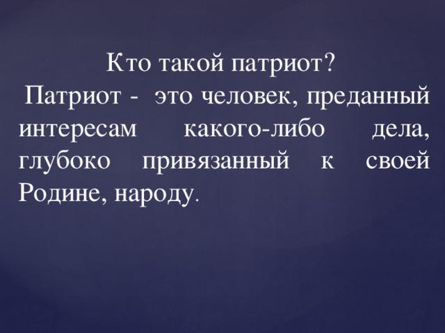 Кто такой патриот?  Патриот - это человек, преданный интересам какого-либо дела, глубоко привязанный к своей Родине, народу .