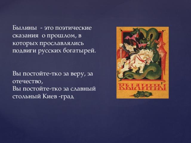 Былины - это поэтические сказания о прошлом, в которых прославлялись подвиги русских богатырей. Вы постойте-тко за веру, за отечество, Вы постойте-тко за славный стольный Киев -град
