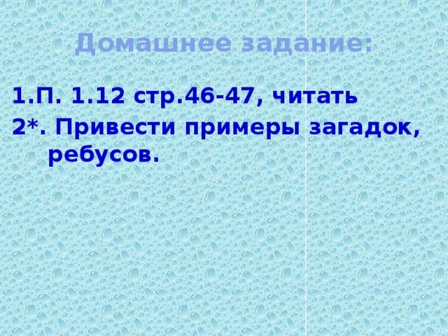 Домашнее задание: 1.П. 1.12 стр.46-47, читать 2*. Привести примеры загадок, ребусов.