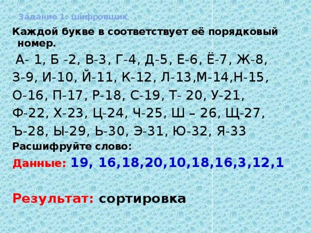 Задание 1: шифровщик Каждой букве в соответствует её порядковый номер.  А- 1, Б -2, В-3, Г-4, Д-5, Е-6, Ё-7, Ж-8, З-9, И-10, Й-11, К-12, Л-13,М-14,Н-15, О-16, П-17, Р-18, С-19, Т- 20, У-21, Ф-22, Х-23, Ц-24, Ч-25, Ш – 26, Щ-27, Ъ-28, Ы-29, Ь-30, Э-31, Ю-32, Я-33 Расшифруйте слово: Данные: 19, 16,18,20,10,18,16,3,12,1 Результат: сортировка