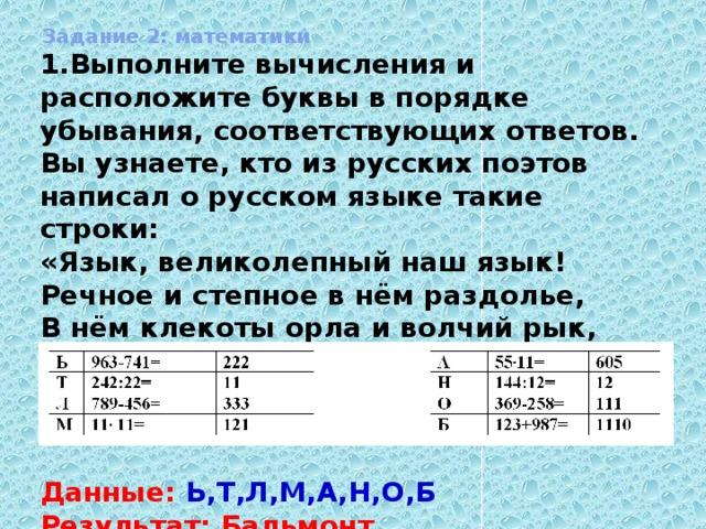 Задание 2: математики Выполните вычисления и расположите буквы в порядке убывания, соответствующих ответов. Вы узнаете, кто из русских поэтов написал о русском языке такие строки: «Язык, великолепный наш язык! Речное и степное в нём раздолье, В нём клекоты орла и волчий рык, Напев и звон, и ладан богомолья»    Данные: Ь,Т,Л,М,А,Н,О,Б Результат: Бальмонт