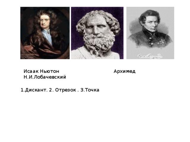 Исаак Ньютон Архимед Н.И.Лобачевский 1.Дискант. 2. Отрезок . 3.Точка