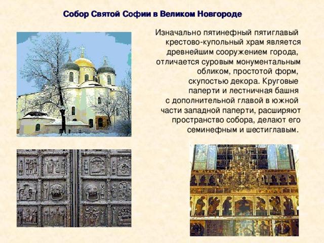 Собор Святой Софии в Великом Новгороде Изначально пятинефный пятиглавый крестово-купольный храм является  древнейшим сооружением города, отличается суровым монументальным обликом, простотой форм, скупостью декора. Круговые паперти и лестничная башня с дополнительной главой в южной части западной паперти, расширяют  пространство собора, делают его  семинефным и шестиглавым.