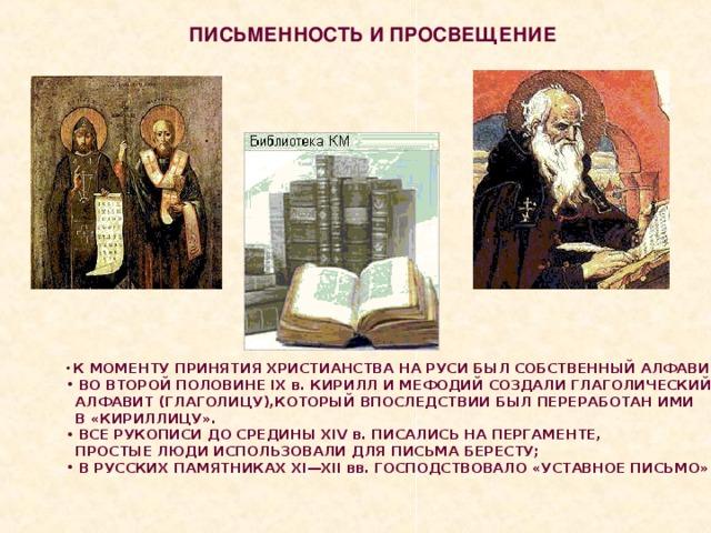 ПИСЬМЕННОСТЬ И ПРОСВЕЩЕНИЕ  К МОМЕНТУ ПРИНЯТИЯ ХРИСТИАНСТВА НА РУСИ БЫЛ СОБСТВЕННЫЙ АЛФАВИТ;  ВО ВТОРОЙ ПОЛОВИНЕ IX в. КИРИЛЛ И МЕФОДИЙ СОЗДАЛИ ГЛАГОЛИЧЕСКИЙ  АЛФАВИТ (ГЛАГОЛИЦУ),КОТОРЫЙ ВПОСЛЕДСТВИИ БЫЛ ПЕРЕРАБОТАН ИМИ  В «КИРИЛЛИЦУ».  ВСЕ РУКОПИСИ ДО СРЕДИНЫ XIV в. ПИСАЛИСЬ НА ПЕРГАМЕНТЕ,  ПРОСТЫЕ ЛЮДИ ИСПОЛЬЗОВАЛИ ДЛЯ ПИСЬМА БЕРЕСТУ;