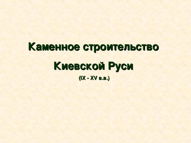 Каменное строительство Киевской Руси ( IX - XV в.в.)  в