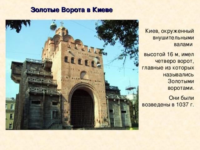 Золотые Ворота в Киеве Киев, окруженный внушительными валами высотой 16 м, имел четверо ворот, главные из которых назывались Золотыми воротами.  Они были возведены в 1037 г.