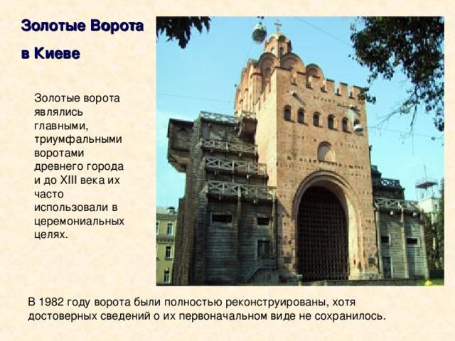 Золотые Ворота в Киеве Золотые ворота являлись главными, триумфальными воротами древнего города и до X III века их часто использовали в церемониальных целях. В 1982 году ворота были полностью реконструированы, хотя достоверных сведений о их первоначальном виде не сохранилось.