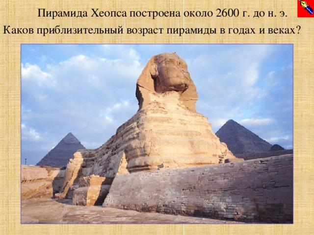 Пирамида Хеопса построена около 2600 г. до н. э. Каков приблизительный возраст пирамиды в годах и веках?