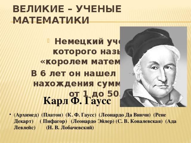ВЕЛИКИЕ – УЧЕНЫЕ МАТЕМАТИКИ Немецкий ученый, которого называют «королем математики». В 6 лет он нашел правило нахождения суммы чисел от 1 до 50.  Карл Ф. Гаусс