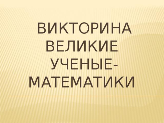 Викторина  ВЕЛИКИЕ  УЧЕНЫЕ-МАТЕМАТИКИ