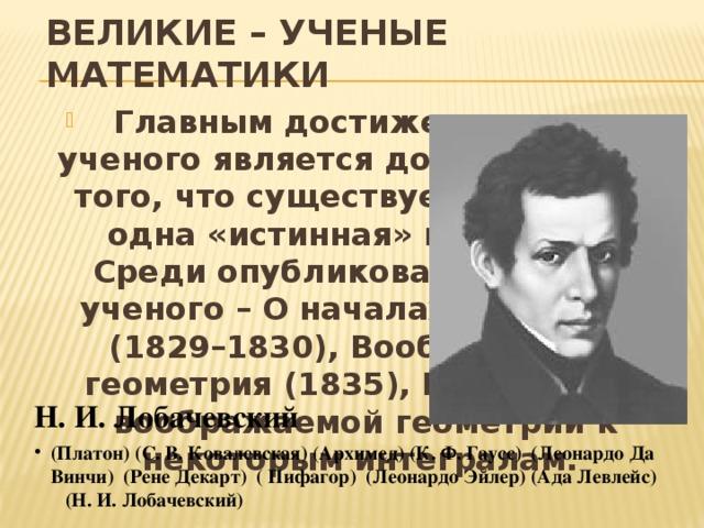 ВЕЛИКИЕ – УЧЕНЫЕ МАТЕМАТИКИ  Главным достижением этого ученого является доказательство того, что существует более чем одна «истинная» геометрия. Среди опубликованных работ ученого – О началах геометрии (1829–1830), Воображаемая геометрия (1835), Применение воображаемой геометрии к некоторым интегралам.  Н. И. Лобачевский