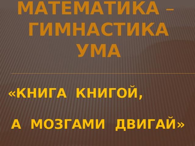 МАТЕМАТИКА – ГИМНАСТИКА  УМА «КНИГА КНИГОЙ,  А МОЗГАМИ ДВИГАЙ»