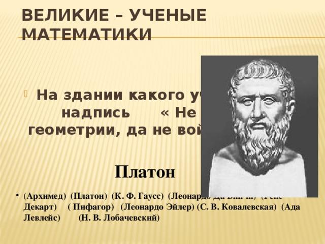 ВЕЛИКИЕ – УЧЕНЫЕ МАТЕМАТИКИ На здании какого ученого была надпись « Не знающий геометрии, да не войдем сюда.» Платон