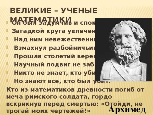 ВЕЛИКИЕ – УЧЕНЫЕ МАТЕМАТИКИ Он был задумчив и спокоен, Загадкой круга увлечен.  Над ним невежественный воин  Взмахнул разбойничьим мечем.  Прошла столетий вереница,  Научный подвиг не забыт.  Никто не знает, кто убийца,  Но знают все, кто был убит. Кто из математиков древности погиб от меча римского солдата, гордо вскрикнув перед смертью: «Отойди, не трогай моих чертежей!» Архимед