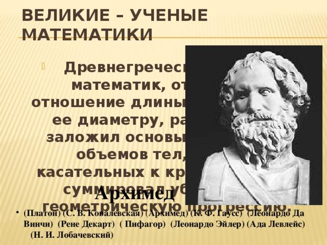 ВЕЛИКИЕ – УЧЕНЫЕ МАТЕМАТИКИ  Древнегреческий ученый, математик, открывший отношение длины окружности к ее диаметру, равное пи. Он заложил основы вычислений объемов тел, расчеты касательных к кривым, первый суммировал убывающую геометрическую прогрессию. Архимед