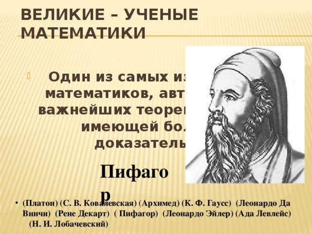 ВЕЛИКИЕ – УЧЕНЫЕ МАТЕМАТИКИ  Один из самых известнейших математиков, автор одной из важнейших теорем геометрии, имеющей более 100 доказательств.  Пифагор