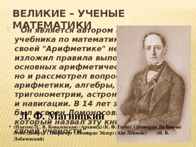 ВЕЛИКИЕ – УЧЕНЫЕ МАТЕМАТИКИ  Он является автором первого учебника по математике в России В своей