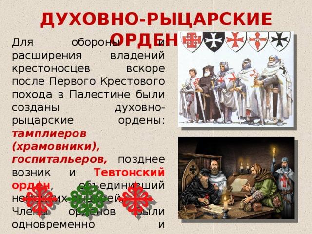 ДУХОВНО-РЫЦАРСКИЕ ОРДЕНЫ Для обороны и расширения владений крестоносцев вскоре после Первого Крестового похода в Палестине были созданы духовно-рыцарские ордены: тамплиеров (храмовники), госпитальеров, позднее возник и Тевтонский орден , объединивший немецких рыцарей. Члены орденов были одновременно и монахами, и рыцарями .
