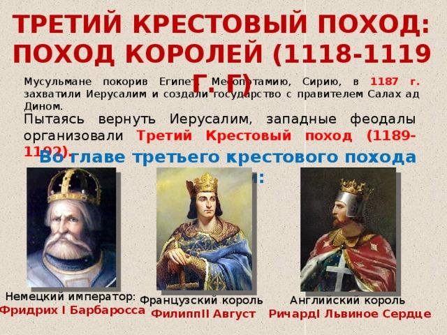 ТРЕТИЙ КРЕСТОВЫЙ ПОХОД: ПОХОД КОРОЛЕЙ (1118-1119 Г. Г) Мусульмане покорив Египет, Месопотамию, Сирию, в 1187 г. захватили Иерусалим и создали государство с правителем Салах ад Дином. Пытаясь вернуть Иерусалим, западные феодалы организовали Третий Крестовый поход (1189-1192).  Во главе третьего крестового похода стояли: Немецкий император:  Фридрих I Барбаросса Французский король Английский король ФилиппII Август РичардI Львиное Сердце