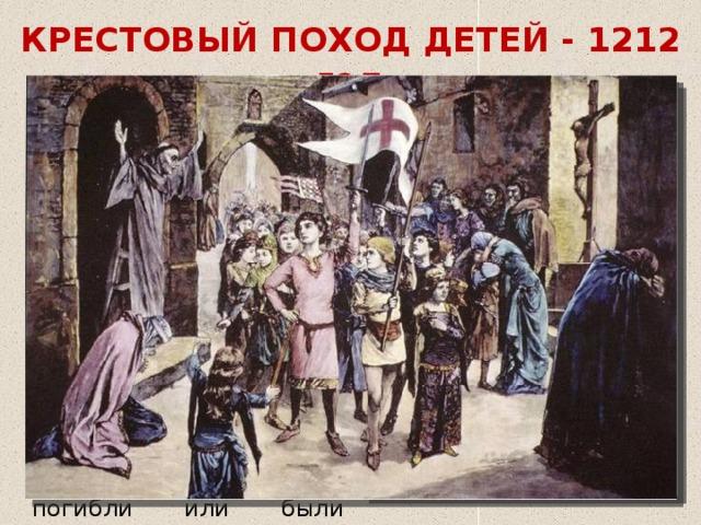 КРЕСТОВЫЙ ПОХОД ДЕТЕЙ - 1212 год Идея крестового похода детей была связана со « святостью » и « непорочностью » юных душ, а также суждением, что им не может быть причинен физический вред оружием. Тысячи французских и немецких детей решили своими силами освободить Иерусалим. Почти все они пропали, погибли или были проданы в рабство мусульманам своими же единоверцами.