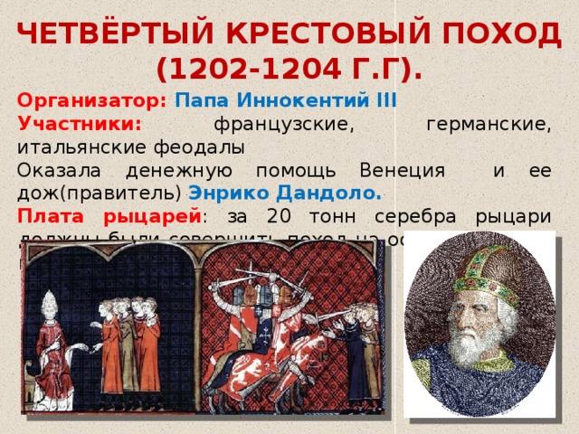 ЧЕТВЁРТЫЙ КРЕСТОВЫЙ ПОХОД (1202-1204 Г.Г). Организатор: Папа Иннокентий III Участники: французские, германские, итальянские феодалы Оказала денежную помощь Венеция и ее дож(правитель) Энрико Дандоло. Плата рыцарей : за 20 тонн серебра рыцари должны были совершить поход на остров Задар, а потом и на Константинополь.