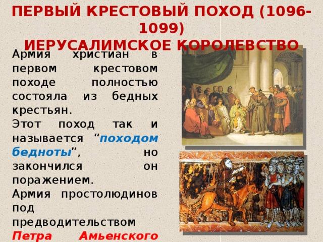 """ПЕРВЫЙ КРЕСТОВЫЙ ПОХОД (1096-1099) ИЕРУСАЛИМСКОЕ КОРОЛЕВСТВО Армия христиан в первом крестовом походе полностью состояла из бедных крестьян. Этот поход так и называется """" походом бедноты """", но закончился он поражением. Армия простолюдинов под предводительством Петра Амьенского и Вальтера Голяка была разгромлена превосходящими силами турков сельджуков."""
