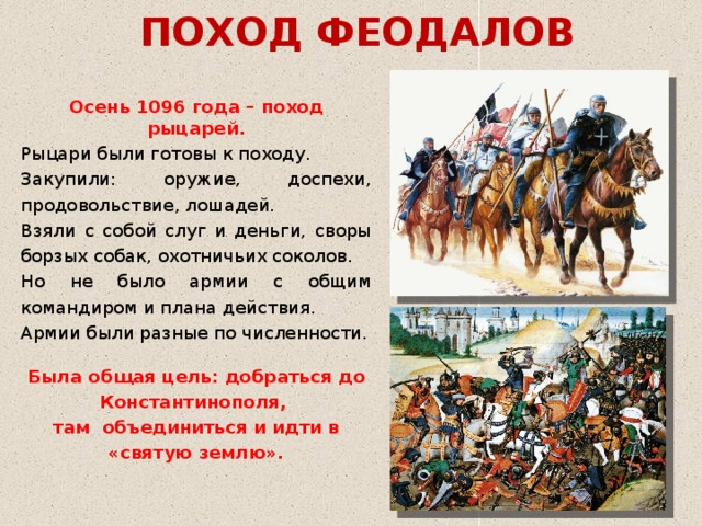 ПОХОД ФЕОДАЛОВ Осень 1096 года – поход рыцарей. Рыцари были готовы к походу. Закупили: оружие, доспехи, продовольствие, лошадей. Взяли с собой слуг и деньги, своры борзых собак, охотничьих соколов. Но не было армии с общим командиром и плана действия. Армии были разные по численности.  Была общая цель: добраться до Константинополя, там объединиться и идти в «святую землю».