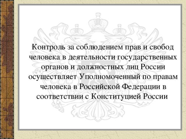 Контроль за соблюдением прав и свобод человека в деятельности государственных органов и должностных лиц России осуществляет Уполномоченный по правам человека в Российской Федерации в соответствии с Конституцией России .