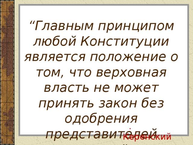 """"""" Главным принципом любой Конституции является положение о том, что верховная власть не может принять закон без одобрения представителей народа """" . А . Керенский"""
