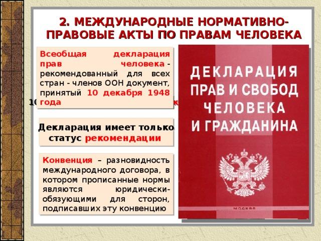 2. МЕЖДУНАРОДНЫЕ НОРМАТИВНО-ПРАВОВЫЕ АКТЫ ПО ПРАВАМ ЧЕЛОВЕКА Всеобщая декларация прав человека  - рекомендованный для всех стран - членов  ООН документ, принятый 10 декабря 1948 года 10 декабря - День прав человека Декларация имеет только статус рекомендации  Конвенция  – разновидность международного договора, в котором прописанные нормы являются юридически-обязующими для сторон, подписавших эту конвенцию