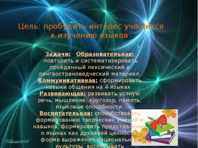 Цель: пробудить интерес учащихся к изучению языков . Задачи:  Образовательная:  повторить и систематизировать пройденный лексический и лингвострановедческий материал. Коммуникативная: сформировать навыки общения на 4 языках . Развивающая: развивать устную речь, мышление, кругозор, память, языковые способности. Воспитательная: способствовать формированию творческих умений и навыков, формировать представление о языках как духовной ценности, форме выражения национальной культуры, воспитывать толерантность.