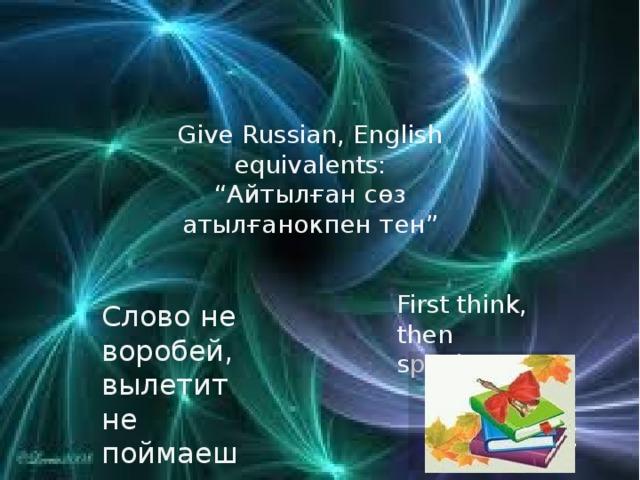 "Give Russian, English equivalents: "" Айтылған сөз атылғанокпен тен"" First think, then speak Слово не воробей, вылетит не поймаешь"