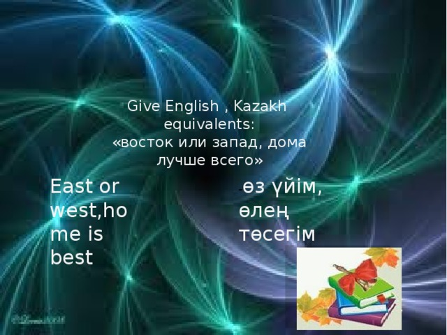 Give English , Kazakh equivalents: «восток или запад, дома лучше всего» East or west,home is best - өз үйім, өлең төсегім