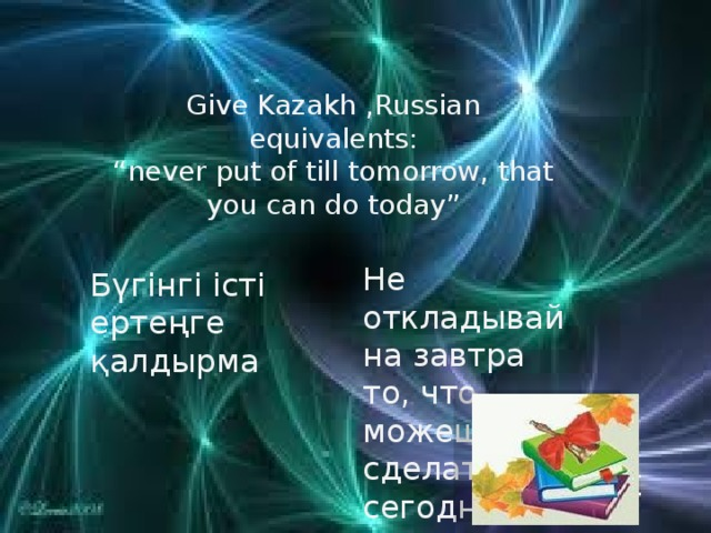 "Give Kazakh ,Russian equivalents: "" never put of till tomorrow, that you can do today"" Не откладывай на завтра то, что можешь сделать сегодня Бүгінгі істі ертеңге қалдырма"
