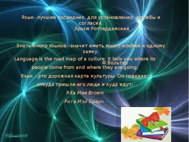 Язык- лучший посредник для установления дружбы и согласия.    Эразм Роттердамский Знать много языков –значит иметь много ключей к одному замку.     Ф.Вольтер  Language is the road map of a culture. It tells you where its people come from and where they are going.  Язык – это дорожная карта культуры. Он поведает откуда пришли его люди и куда идут.  Rita Mae Brown  Рита Мэй Браун