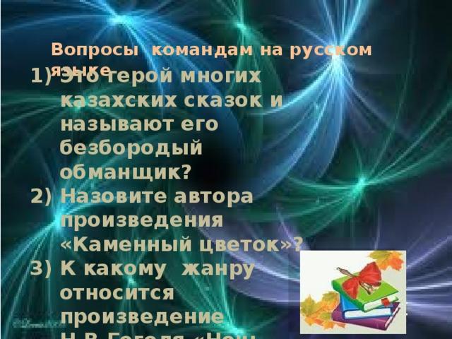 Вопросы командам на русском языке 1) Это герой многих казахских сказок и называют его безбородый обманщик? 2) Назовите автора произведения «Каменный цветок»? 3) К какому жанру относится произведение Н.В.Гоголя «Ночь перед Рождеством»?