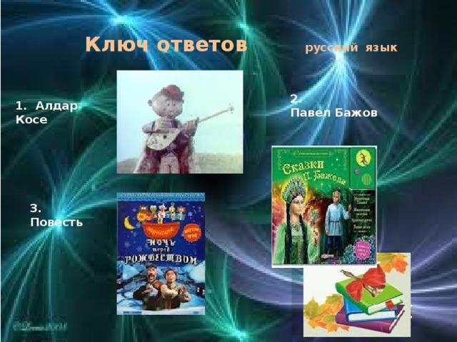 Ключ ответов русский язык 2. Павел Бажов 1. Алдар Косе  3. Повесть