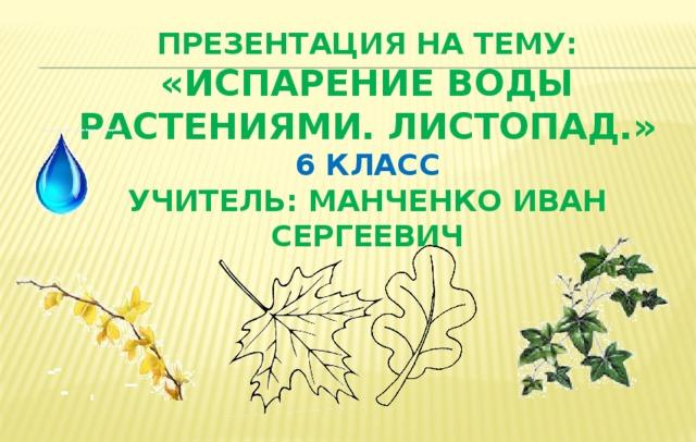 Презентация на тему: «испарение воды растениями. Листопад.»  6 класс  учитель: Манченко Иван Сергеевич