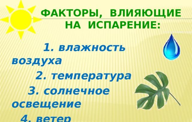 Факторы, влияющие на испарение:  1. влажность воздуха  2. температура  3. солнечное освещение  4. ветер  5. площадь листа