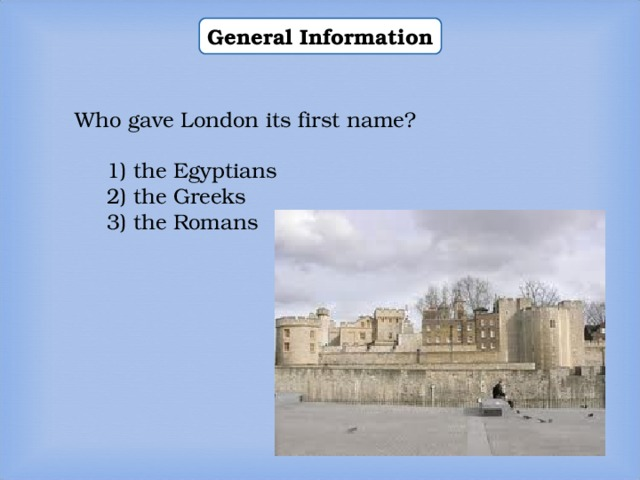 General Information Who gave London its first name? 1) the Egyptians 2) the Greeks 3) the Romans 1) the Egyptians 2) the Greeks 3) the Romans