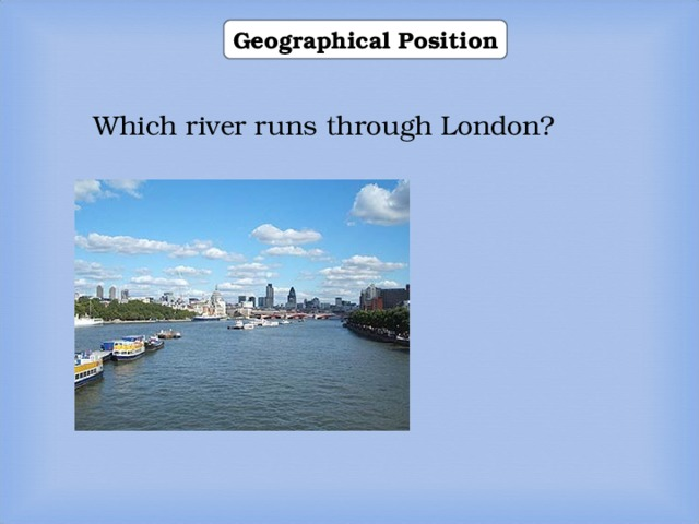 Geographical Position Which river runs through London? 1) the Thames 2) the Severn 3) the Seine  1) the Thames 2) the Severn 3) the Seine