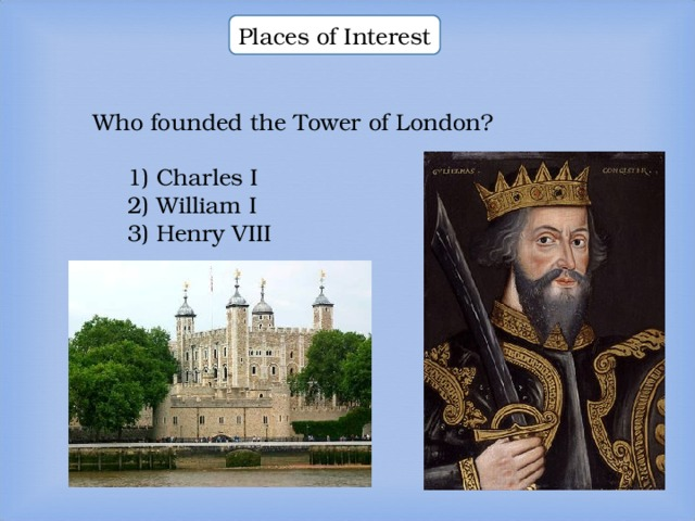 Places of Interest Who founded the Tower of London? 1) Charles I 2) William I 3) Henry VIII  1) Charles I 2) William I 3) Henry VIII