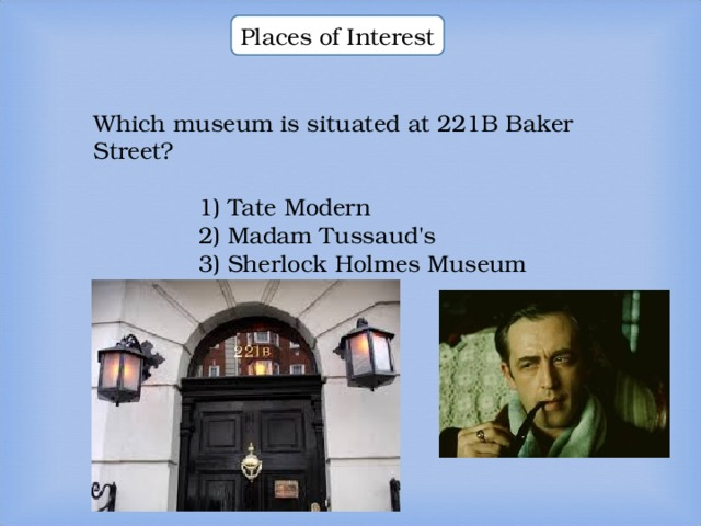 Places of Interest Which museum is situated at 221B Baker Street? Which museum is situated at 221B Baker Street? Which museum is situated at 221B Baker Street? 1) Tate Modern 2) Madam Tussaud's 3) Sherlock Holmes Museum  1) Tate Modern 2) Madam Tussaud's 3) Sherlock Holmes Museum  1) Tate Modern 2) Madam Tussaud's 3) Sherlock Holmes Museum  1) Tate Modern 2) Madam Tussaud's 3) Sherlock Holmes Museum
