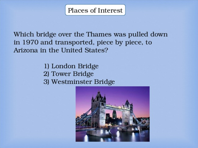 Places of Interest Which bridge over the Thames was pulled down in 1970 and transported, piece by piece, to Arizona in the United States? Which bridge over the Thames was pulled down in 1970 and transported, piece by piece, to Arizona in the United States? Which bridge over the Thames was pulled down in 1970 and transported, piece by piece, to Arizona in the United States? 1) London Bridge 2) Tower Bridge 3) Westminster Bridge  1) London Bridge 2) Tower Bridge 3) Westminster Bridge  1) London Bridge 2) Tower Bridge 3) Westminster Bridge  1) London Bridge 2) Tower Bridge 3) Westminster Bridge