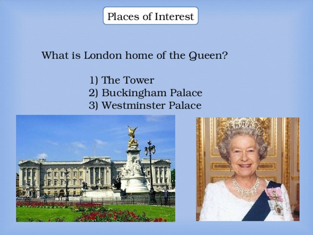 Places of Interest What is London home of the Queen? What is London home of the Queen? What is London home of the Queen? 1) The Tower 2) Buckingham Palace 3) Westminster Palace  1) The Tower 2) Buckingham Palace 3) Westminster Palace  1) The Tower 2) Buckingham Palace 3) Westminster Palace  1) The Tower 2) Buckingham Palace 3) Westminster Palace