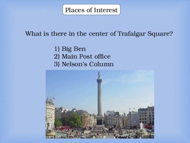 Places of Interest What is there in the center of Trafalgar Square? What is there in the center of Trafalgar Square? What is there in the center of Trafalgar Square? 1) Big Ben 2) Main Post office 3) Nelson's Column  1) Big Ben 2) Main Post office 3) Nelson's Column  1) Big Ben 2) Main Post office 3) Nelson's Column  1) Big Ben 2) Main Post office 3) Nelson's Column